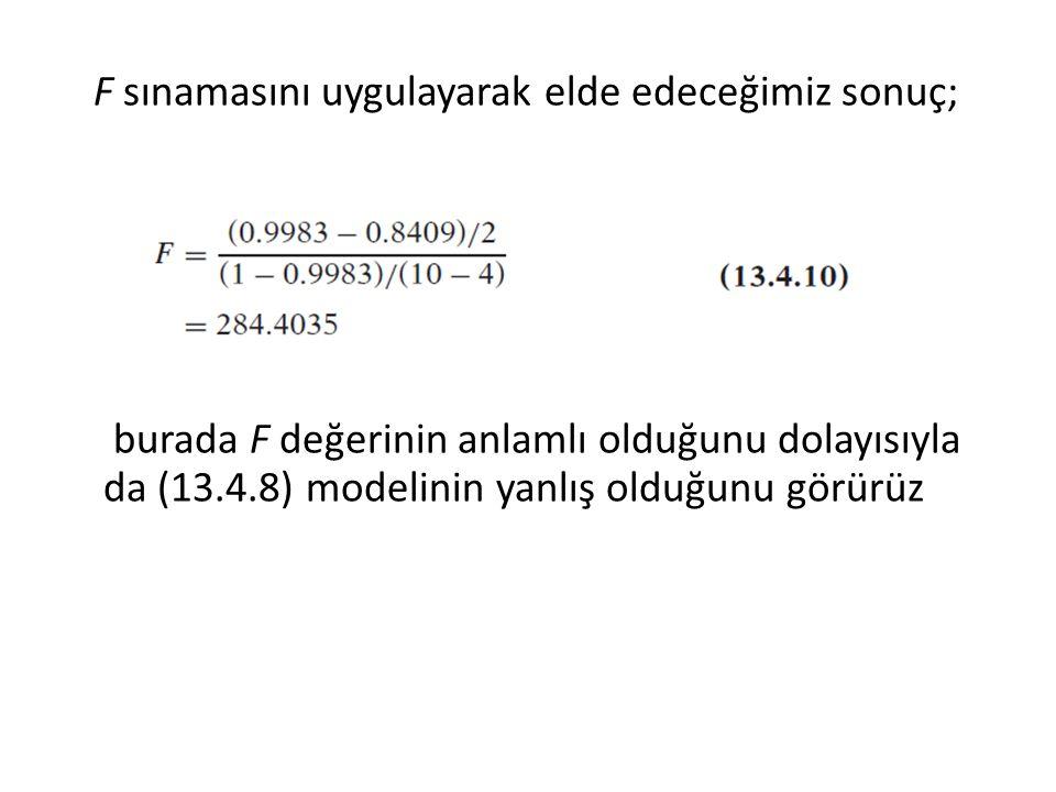 F sınamasını uygulayarak elde edeceğimiz sonuç; burada F değerinin anlamlı olduğunu dolayısıyla da (13.4.8) modelinin yanlış olduğunu görürüz