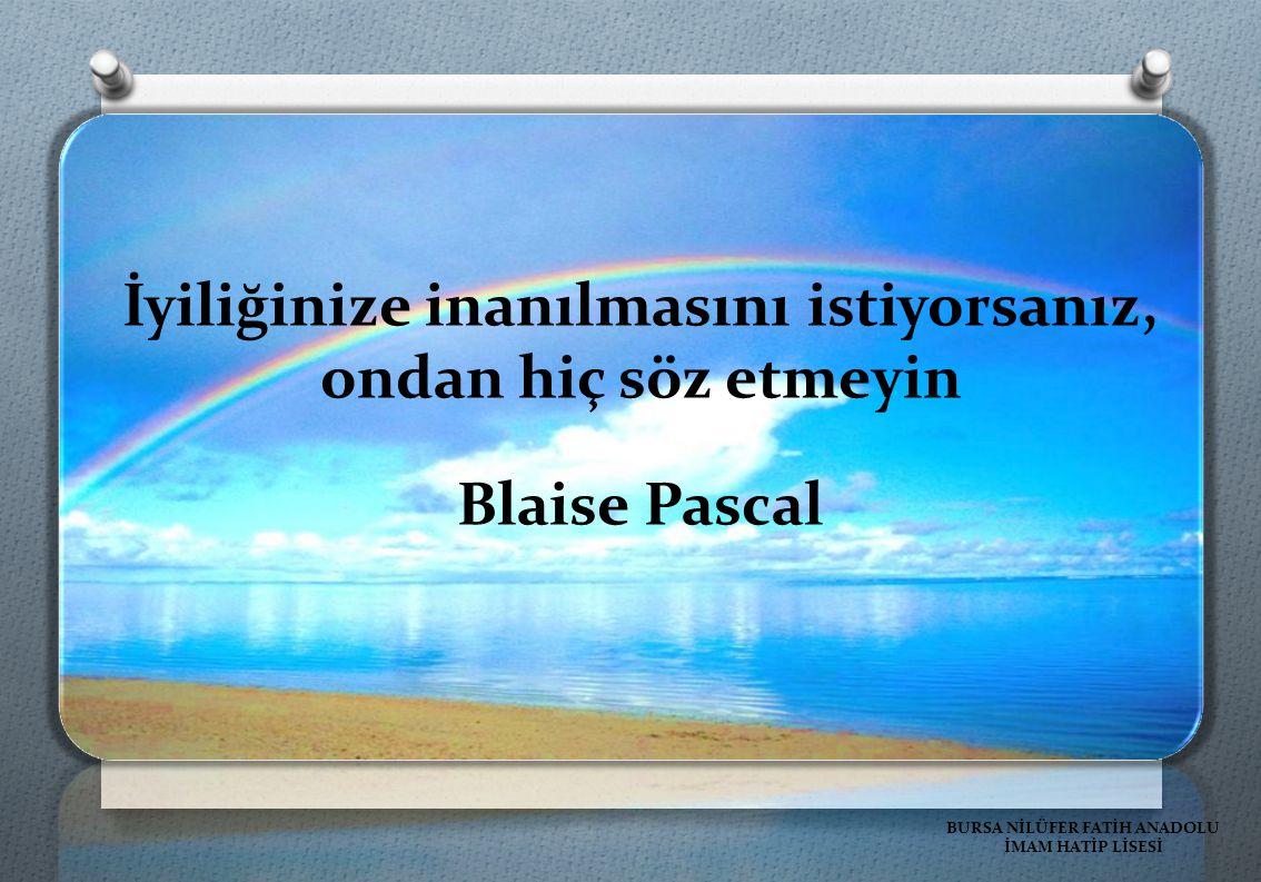 İyiliğinize inanılmasını istiyorsanız, ondan hiç söz etmeyin Blaise Pascal BURSA NİLÜFER FATİH ANADOLU İMAM HATİP LİSESİ
