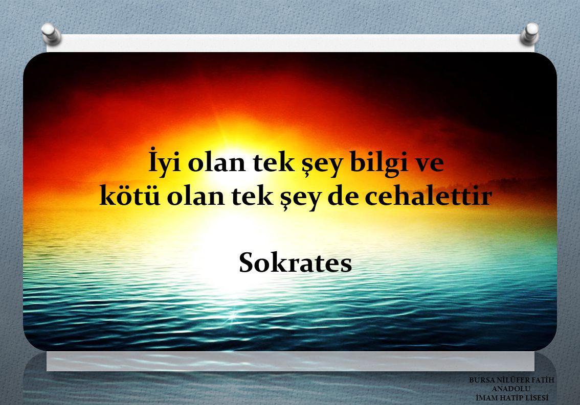 İyi olan tek şey bilgi ve kötü olan tek şey de cehalettir Sokrates BURSA NİLÜFER FATİH ANADOLU İMAM HATİP LİSESİ