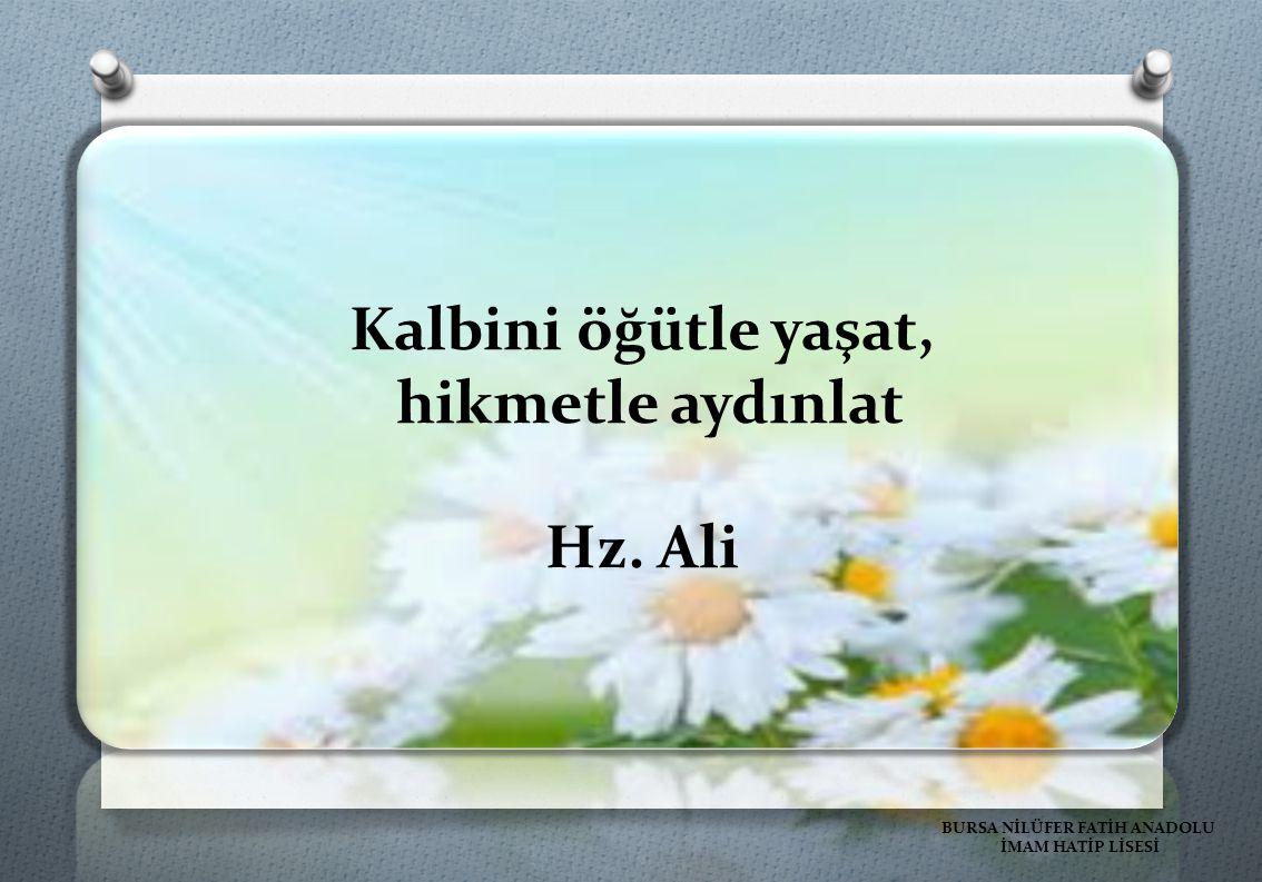 Kalbini öğütle yaşat, hikmetle aydınlat Hz. Ali BURSA NİLÜFER FATİH ANADOLU İMAM HATİP LİSESİ