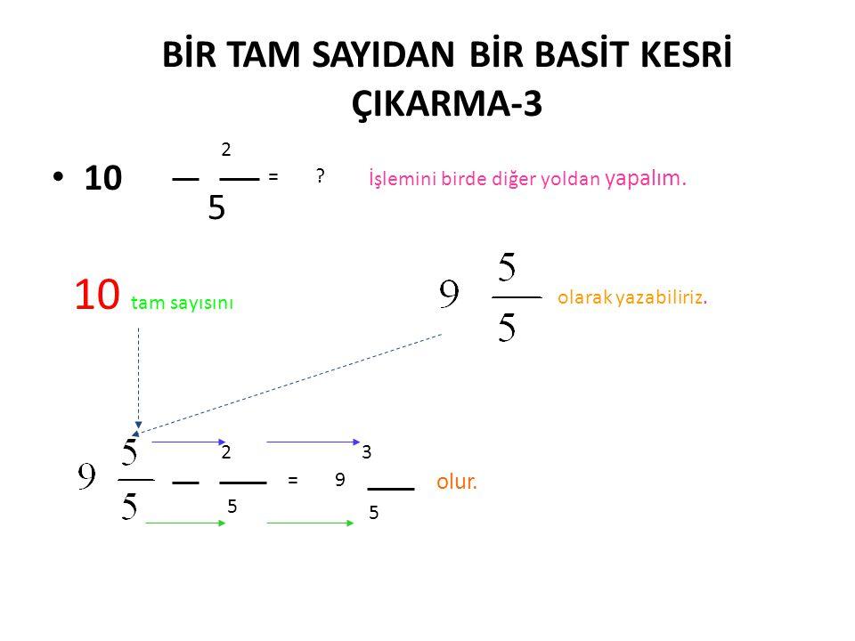 BİR TAM SAYIDAN BİR BASİT KESRİ ÇIKARMA İŞLEMİ-2 •İ•İşleme payda eşitleyerek devam edelim. (5) (1) olur. Not : B u işlemde bir doğal sayının PAYDASINI