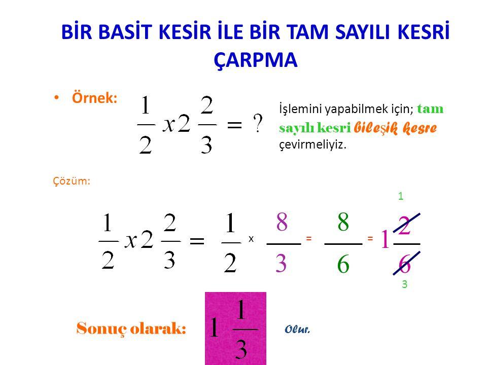 BİR BASİT KESRİ, BİR TAM SAYI İLE ÇARPMA • ÖRNEK: İşlemini yaparken tam sayının paydasının 1 olduğunu unutmayalım. Çözüm: 1 2 3 x 4 1 = 8 3 Bu bir b i