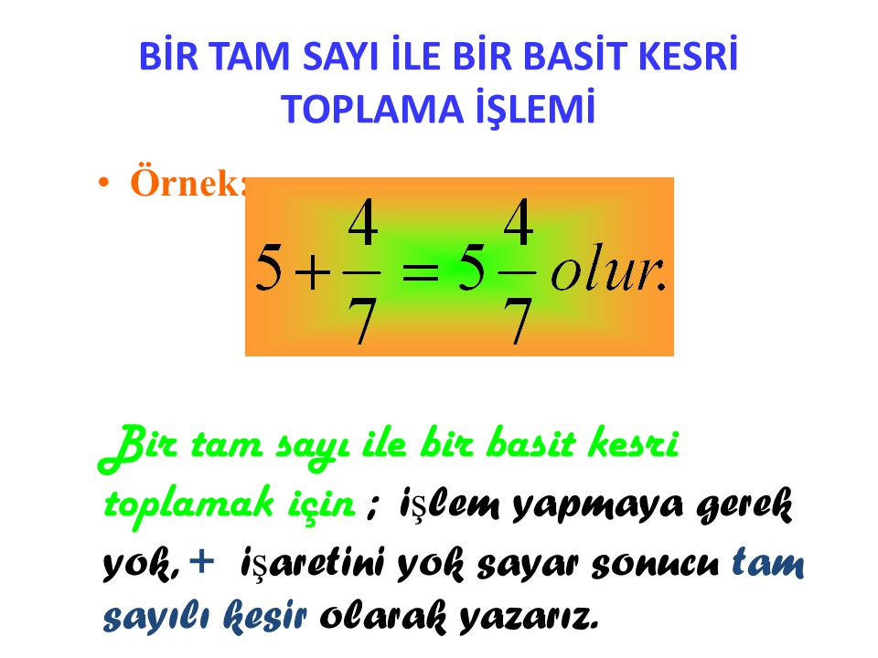 TAM SAYILI KESİRLERDE TOPLAMA İŞLEMİ • Örnek: Bu örnekte oldu ğ u gibi; tam sayı ile tam sayı toplanıp tam sayı olarak yazılır.