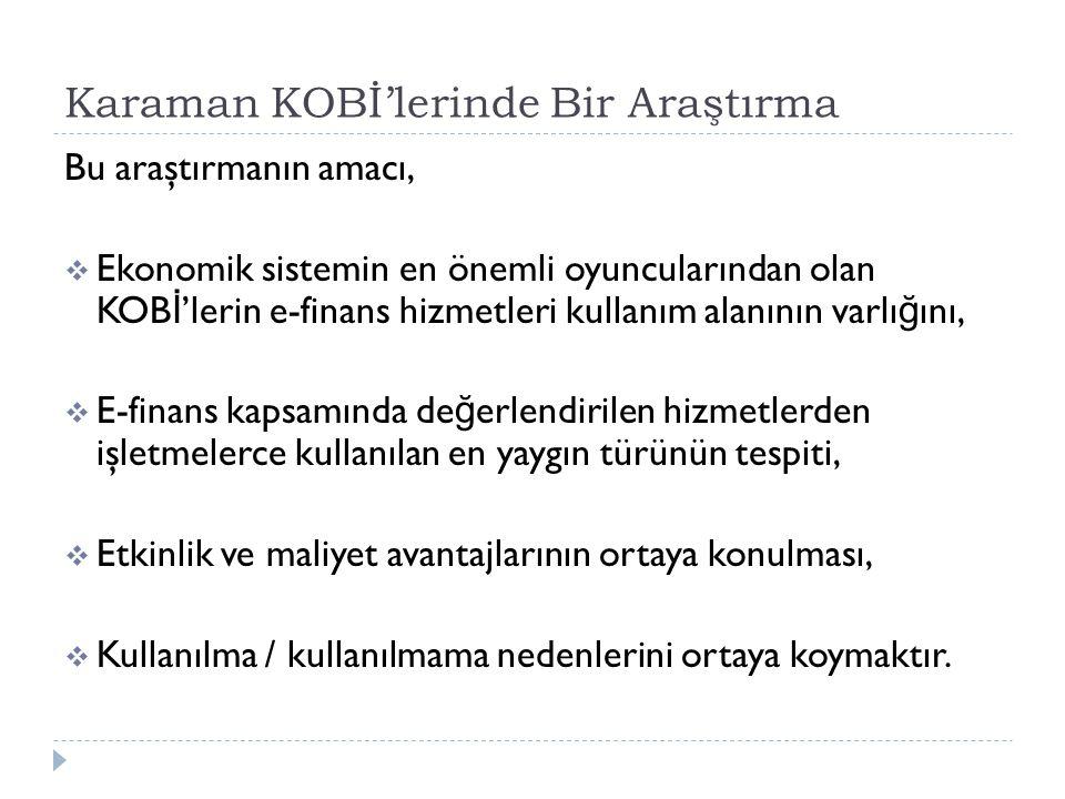 Karaman KOBİ'lerinde Bir Araştırma Bu araştırmanın amacı,  Ekonomik sistemin en önemli oyuncularından olan KOB İ 'lerin e-finans hizmetleri kullanım