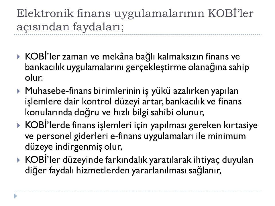 Elektronik finans uygulamalarının KOBİ'ler açısından faydaları;  KOB İ 'ler zaman ve mekâna ba ğ lı kalmaksızın finans ve bankacılık uygulamalarını g