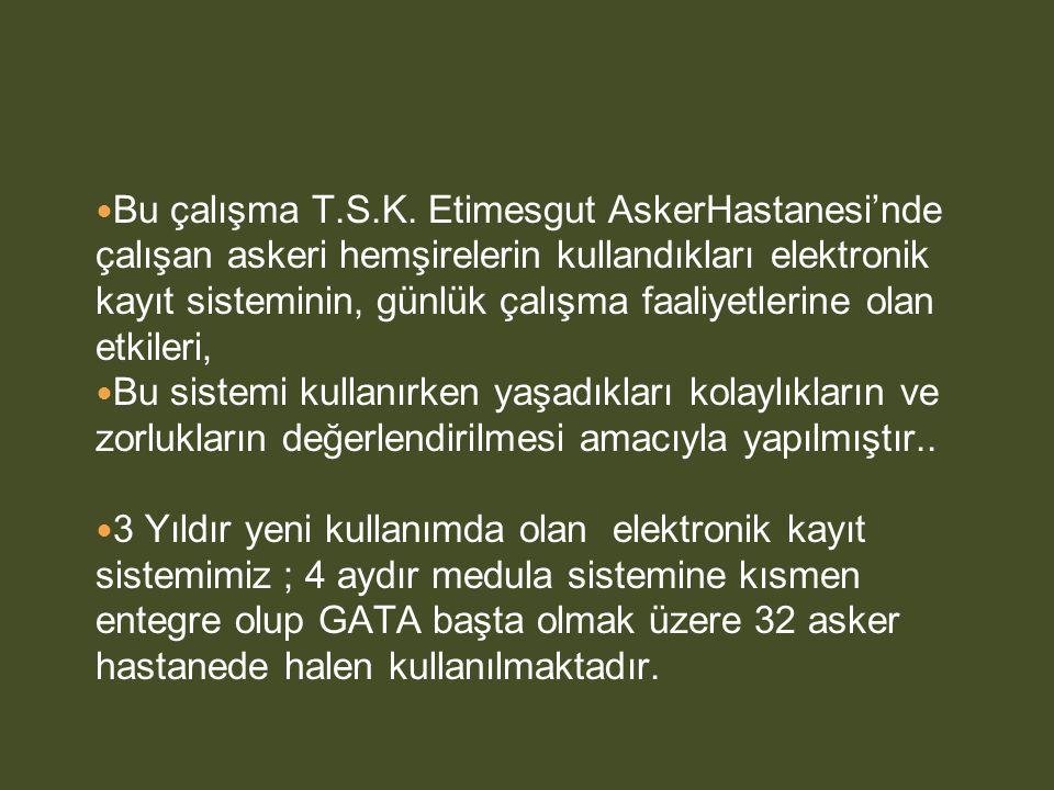  Bu çalışma T.S.K. Etimesgut AskerHastanesi'nde çalışan askeri hemşirelerin kullandıkları elektronik kayıt sisteminin, günlük çalışma faaliyetlerine