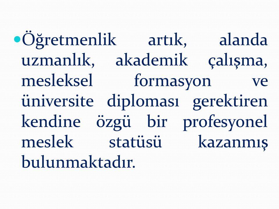  Öğretmenlik artık, alanda uzmanlık, akademik çalışma, mesleksel formasyon ve üniversite diploması gerektiren kendine özgü bir profesyonel meslek sta