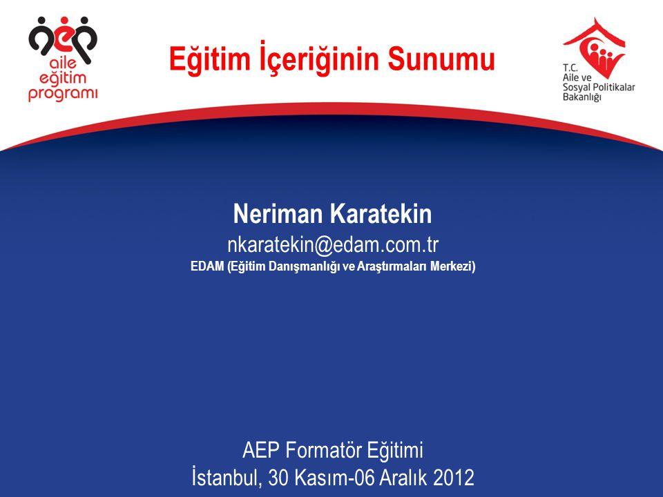 Neriman Karatekin nkaratekin@edam.com.tr EDAM (Eğitim Danışmanlığı ve Araştırmaları Merkezi) AEP Formatör Eğitimi İstanbul, 30 Kasım-06 Aralık 2012 Eğ