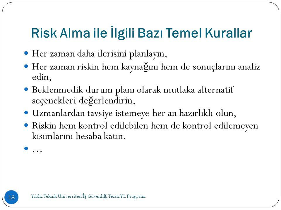 Risk Alma ile İlgili Bazı Temel Kurallar  Her zaman daha ilerisini planlayın,  Her zaman riskin hem kayna ğ ını hem de sonuçlarını analiz edin,  Be