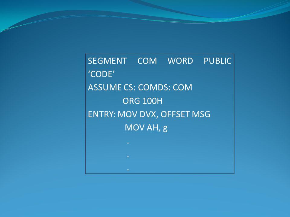 SEGMENT COM WORD PUBLIC 'CODE' ASSUME CS: COMDS: COM ORG 100H ENTRY: MOV DVX, OFFSET MSG MOV AH, g.