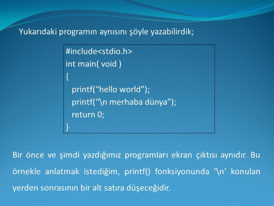 """Yukarıdaki programın aynısını şöyle yazabilirdik; #include int main( void ) { printf(""""hello world""""); printf(""""\n merhaba dünya""""); return 0; } Bir önce"""