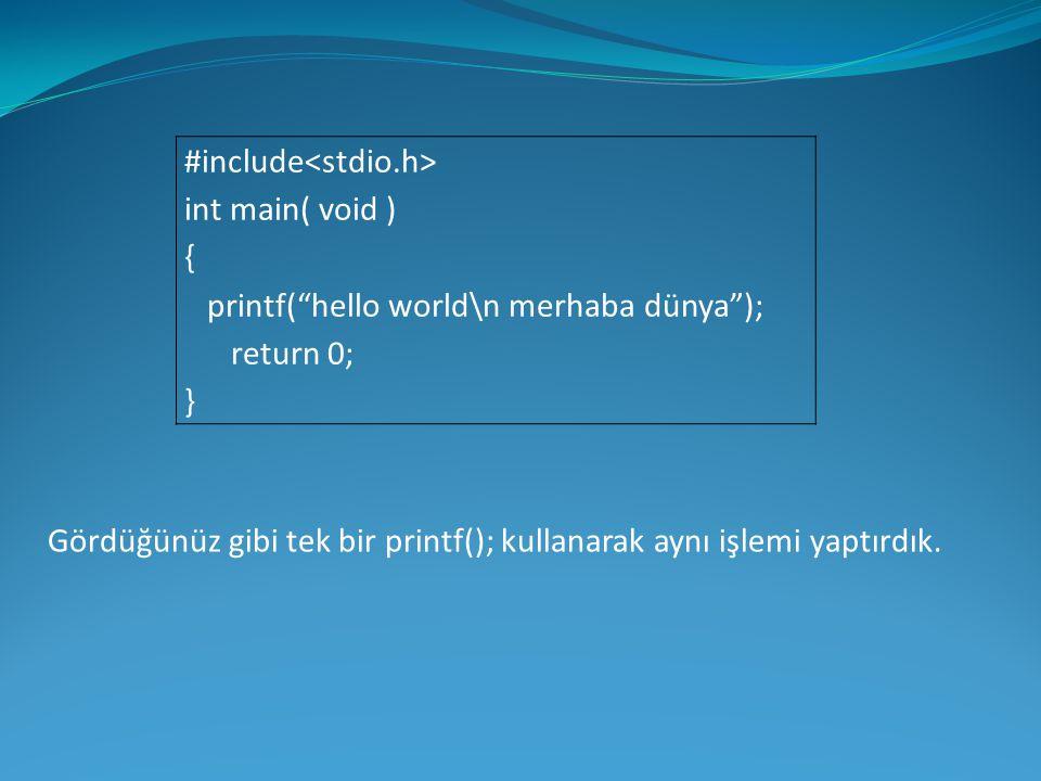 """#include int main( void ) { printf(""""hello world\n merhaba dünya""""); return 0; } Gördüğünüz gibi tek bir printf(); kullanarak aynı işlemi yaptırdık."""