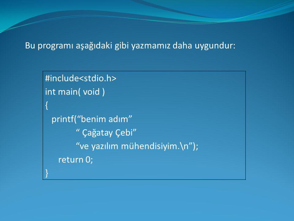 """Bu programı aşağıdaki gibi yazmamız daha uygundur: #include int main( void ) { printf(""""benim adım"""" """" Çağatay Çebi"""" """"ve yazılım mühendisiyim.\n""""); retu"""