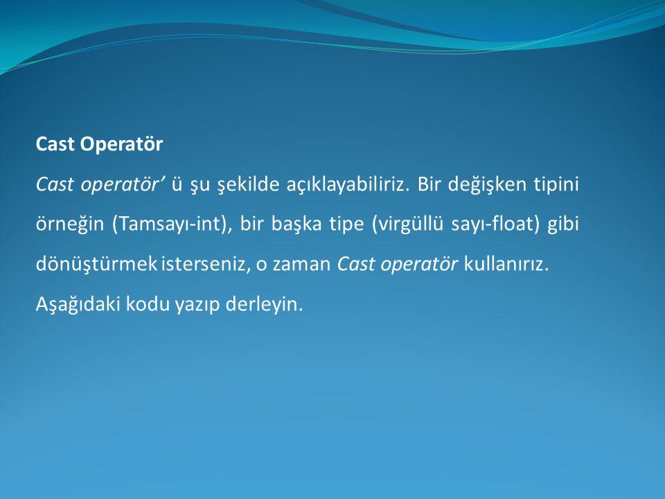 Cast Operatör Cast operatör' ü şu şekilde açıklayabiliriz. Bir değişken tipini örneğin (Tamsayı-int), bir başka tipe (virgüllü sayı-float) gibi dönüşt