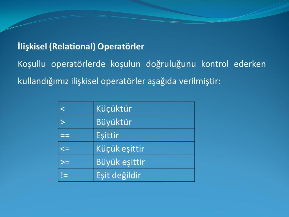 İlişkisel (Relational) Operatörler Koşullu operatörlerde koşulun doğruluğunu kontrol ederken kullandığımız ilişkisel operatörler aşağıda verilmiştir: