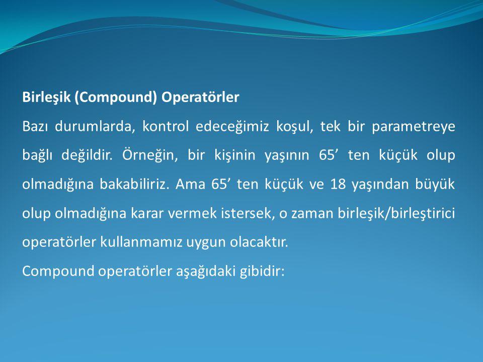 Birleşik (Compound) Operatörler Bazı durumlarda, kontrol edeceğimiz koşul, tek bir parametreye bağlı değildir. Örneğin, bir kişinin yaşının 65' ten kü