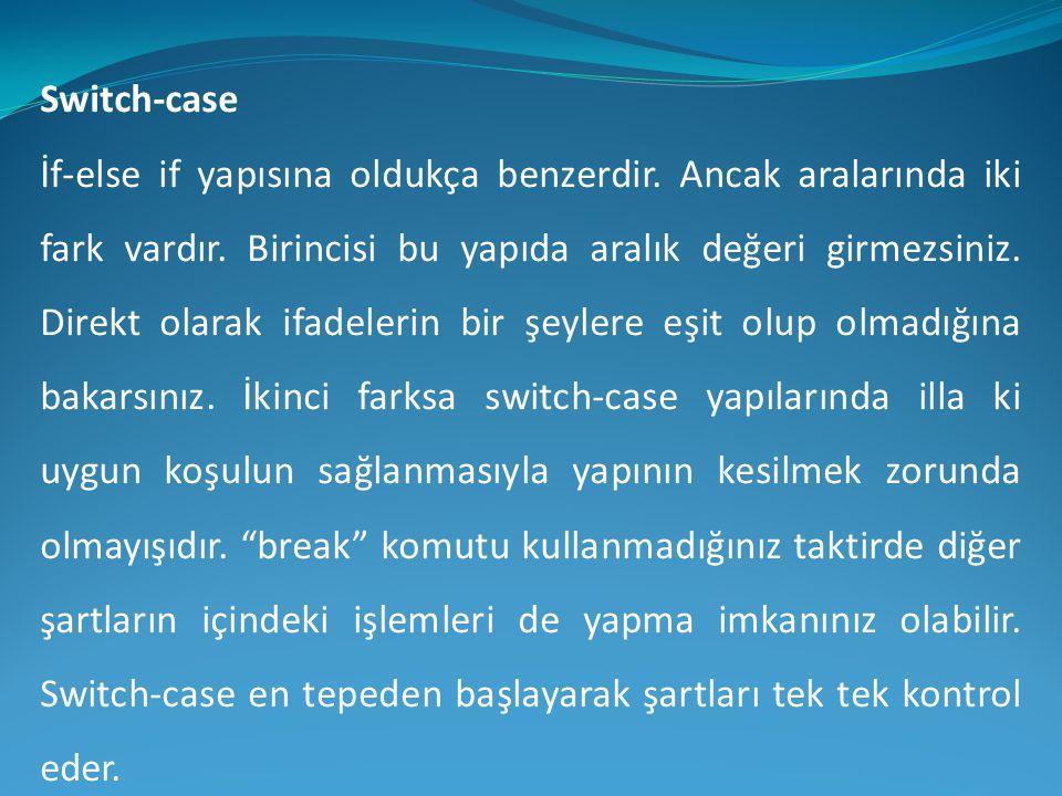 Switch-case İf-else if yapısına oldukça benzerdir. Ancak aralarında iki fark vardır. Birincisi bu yapıda aralık değeri girmezsiniz. Direkt olarak ifad