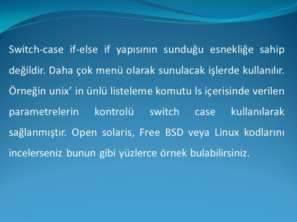 Switch-case if-else if yapısının sunduğu esnekliğe sahip değildir. Daha çok menü olarak sunulacak işlerde kullanılır. Örneğin unix' in ünlü listeleme
