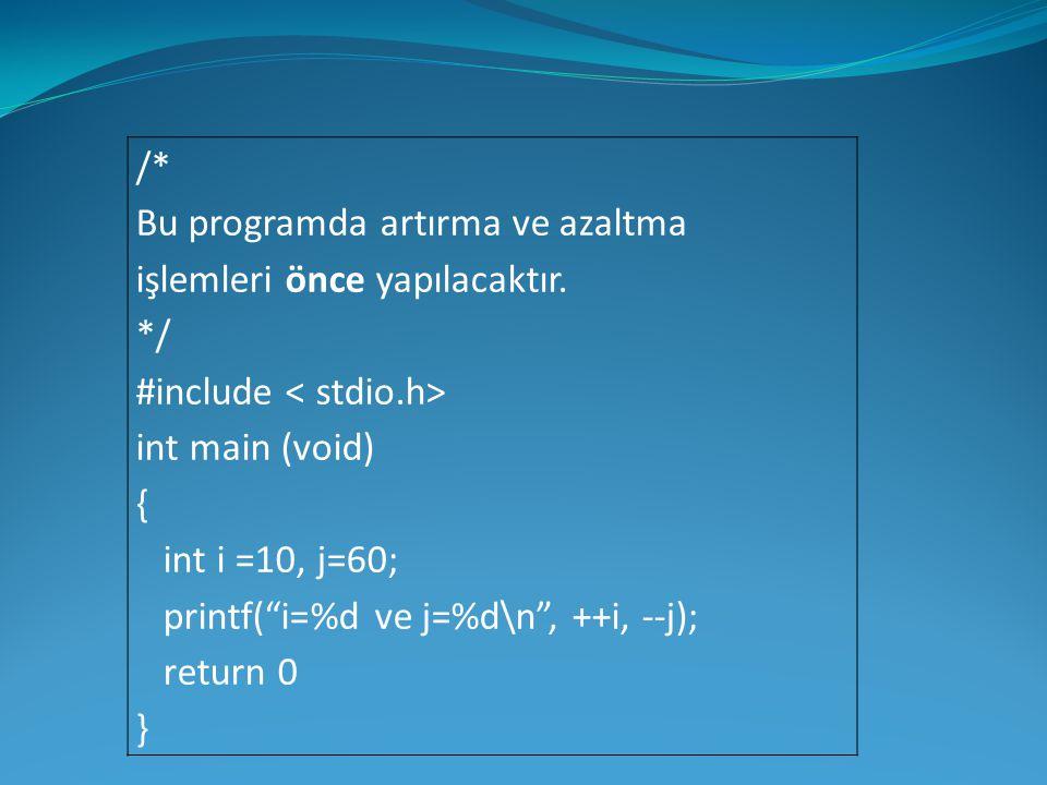 """/* Bu programda artırma ve azaltma işlemleri önce yapılacaktır. */ #include int main (void) { int i =10, j=60; printf(""""i=%d ve j=%d\n"""", ++i, --j); ret"""