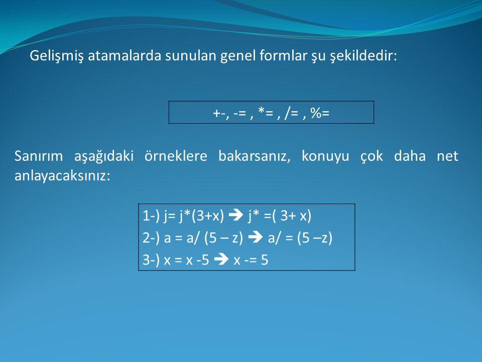 Gelişmiş atamalarda sunulan genel formlar şu şekildedir: +-, -=, *=, /=, %= Sanırım aşağıdaki örneklere bakarsanız, konuyu çok daha net anlayacaksınız