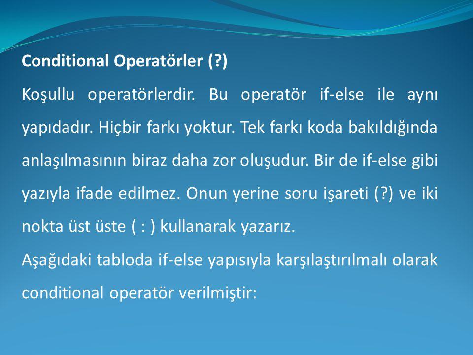 Conditional Operatörler (?) Koşullu operatörlerdir. Bu operatör if-else ile aynı yapıdadır. Hiçbir farkı yoktur. Tek farkı koda bakıldığında anlaşılma