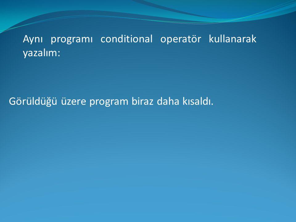Aynı programı conditional operatör kullanarak yazalım: Görüldüğü üzere program biraz daha kısaldı.