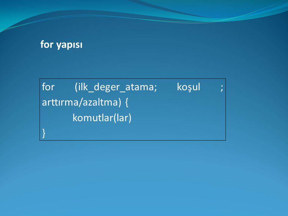 for (ilk_deger_atama; koşul ; arttırma/azaltma) { komutlar(lar) } for yapısı