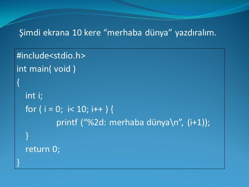 "#include int main( void ) { int i; for ( i = 0; i< 10; i++ ) { printf (""%2d: merhaba dünya\n"", (i+1)); } return 0; } Şimdi ekrana 10 kere ""merhaba dün"