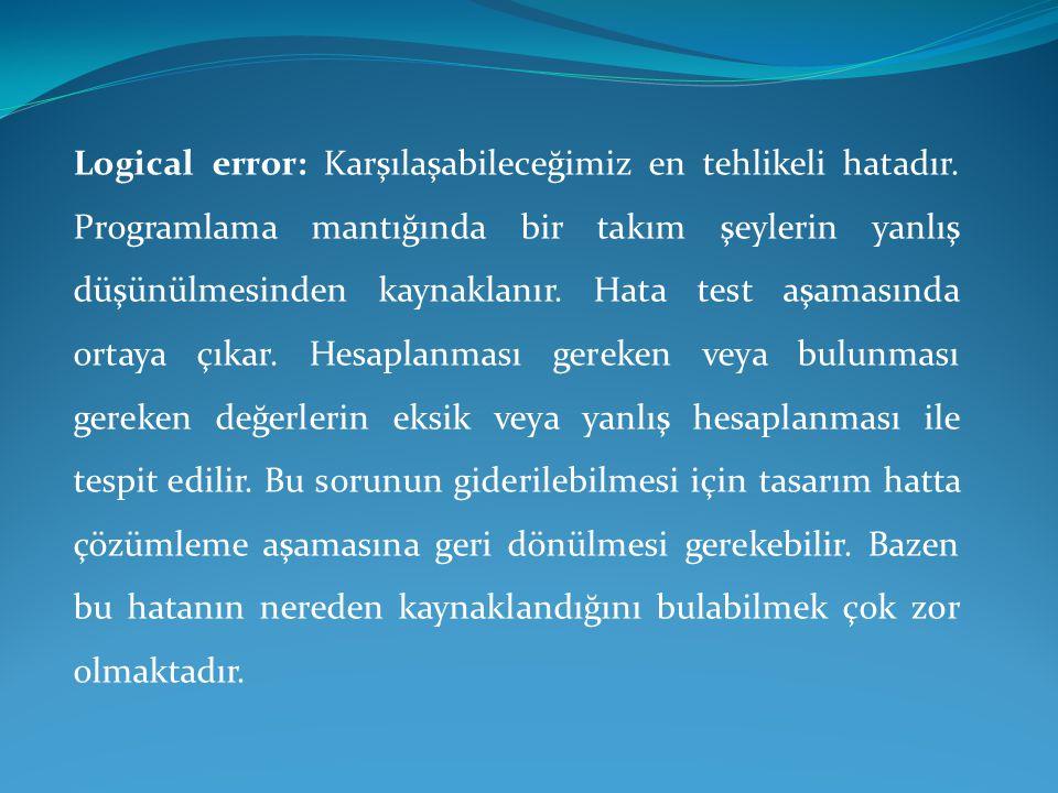Logical error: Karşılaşabileceğimiz en tehlikeli hatadır. Programlama mantığında bir takım şeylerin yanlış düşünülmesinden kaynaklanır. Hata test aşam