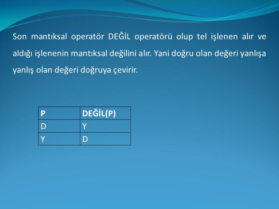 PDEĞİL(P) DY YD Son mantıksal operatör DEĞİL operatörü olup tel işlenen alır ve aldığı işlenenin mantıksal değilini alır. Yani doğru olan değeri yanlı