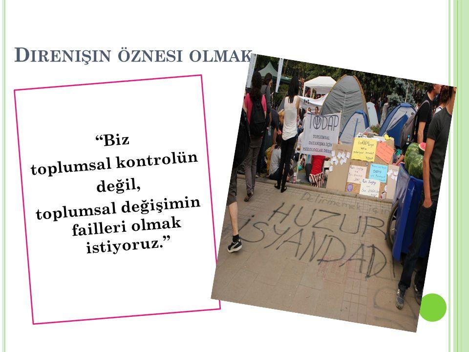 """D IRENIŞIN ÖZNESI OLMAK """"Biz toplumsal kontrolün değil, toplumsal değişimin failleri olmak istiyoruz."""""""
