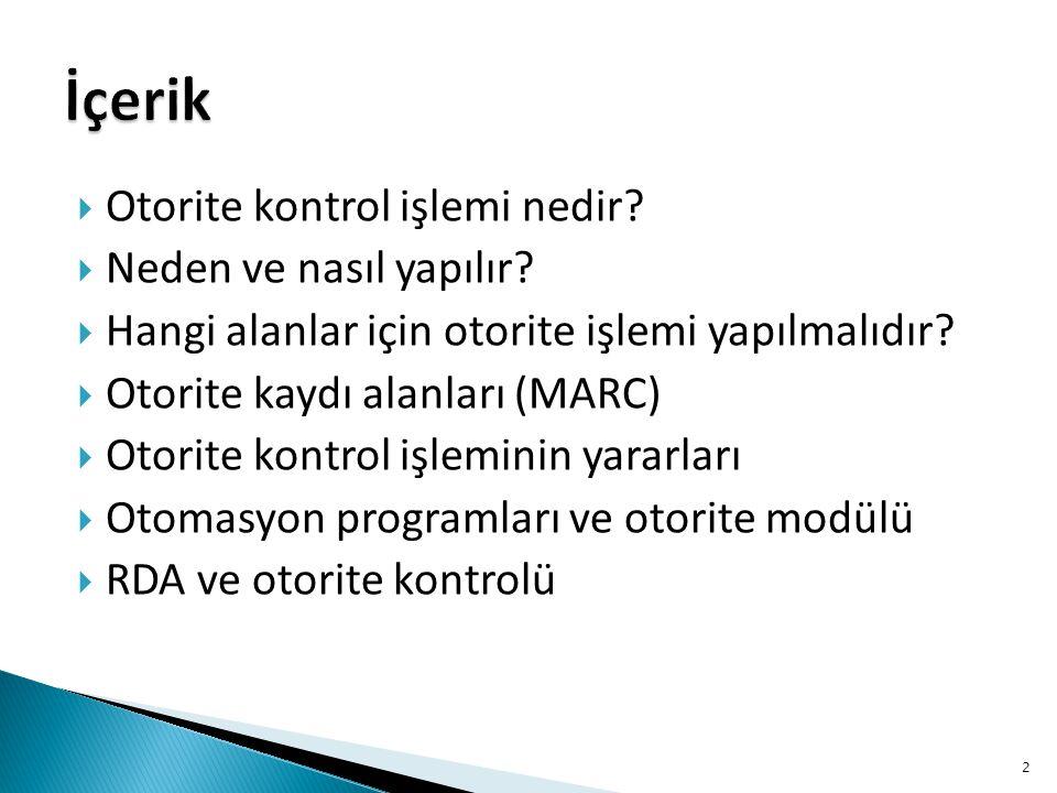  Otorite kontrol işlemi nedir?  Neden ve nasıl yapılır?  Hangi alanlar için otorite işlemi yapılmalıdır?  Otorite kaydı alanları (MARC)  Otorite