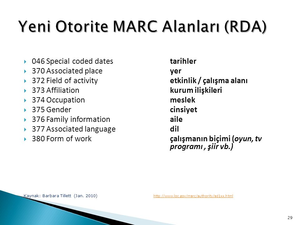 29  046 Special coded datestarihler  370 Associated placeyer  372 Field of activityetkinlik / çalışma alanı  373 Affiliationkurum ilişkileri  374 Occupationmeslek  375 Gender cinsiyet  376 Family informationaile  377 Associated languagedil  380 Form of workçalışmanın biçimi (oyun, tv programı, şiir vb.) Kaynak: Barbara Tillett (Jan.