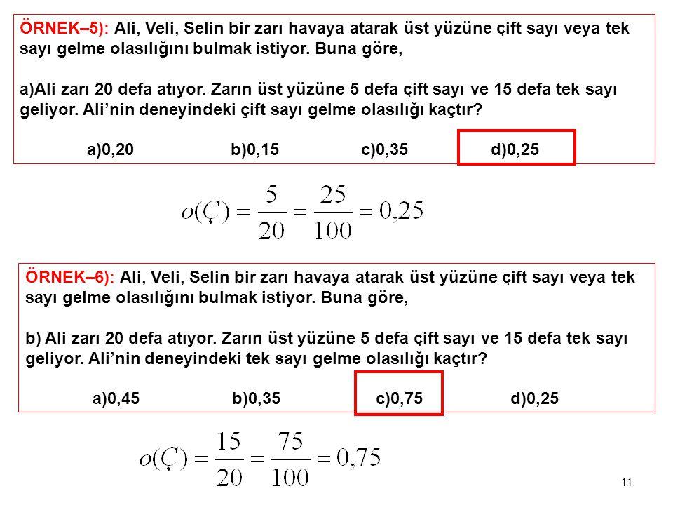 ÖRNEK–5): Ali, Veli, Selin bir zarı havaya atarak üst yüzüne çift sayı veya tek sayı gelme olasılığını bulmak istiyor. Buna göre, a)Ali zarı 20 defa a