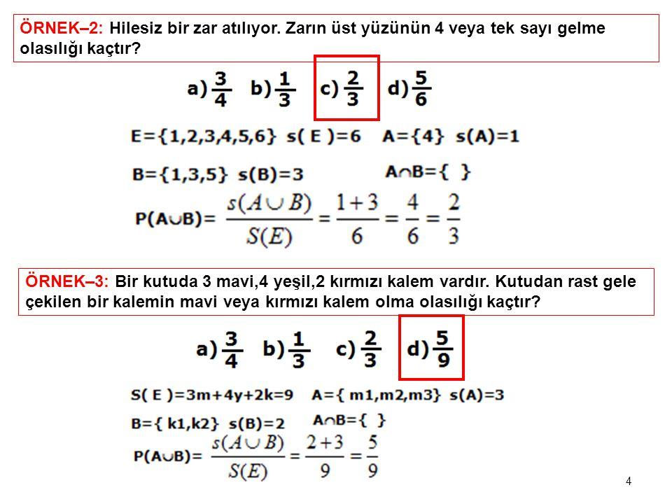 ÖRNEK–2: Hilesiz bir zar atılıyor. Zarın üst yüzünün 4 veya tek sayı gelme olasılığı kaçtır? ÖRNEK–3: Bir kutuda 3 mavi,4 yeşil,2 kırmızı kalem vardır