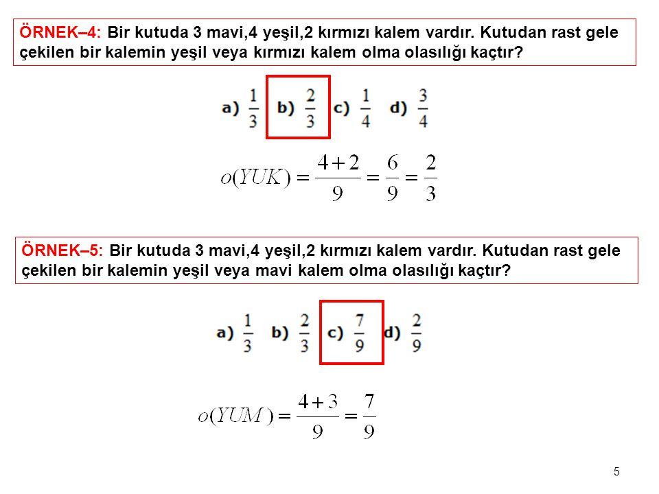 5 ÖRNEK–4: Bir kutuda 3 mavi,4 yeşil,2 kırmızı kalem vardır. Kutudan rast gele çekilen bir kalemin yeşil veya kırmızı kalem olma olasılığı kaçtır? ÖRN