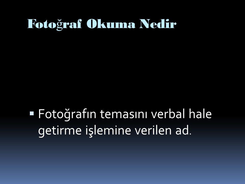 Foto ğ raf Okuma Nedir  Fotoğrafın temasını verbal hale getirme işlemine verilen ad.