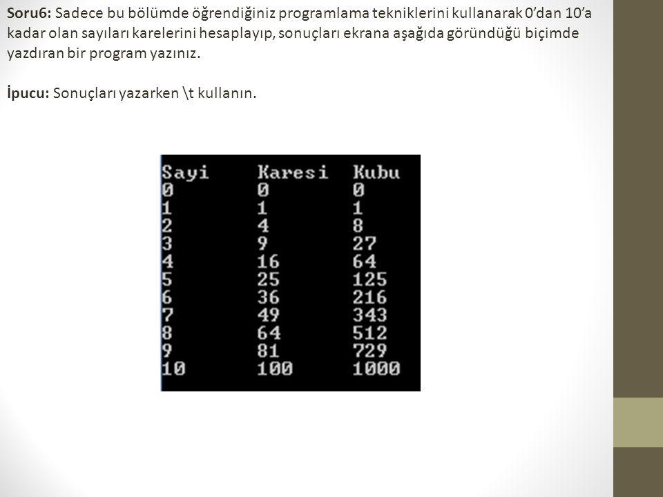 Soru6: Sadece bu bölümde öğrendiğiniz programlama tekniklerini kullanarak 0'dan 10'a kadar olan sayıları karelerini hesaplayıp, sonuçları ekrana aşağıda göründüğü biçimde yazdıran bir program yazınız.