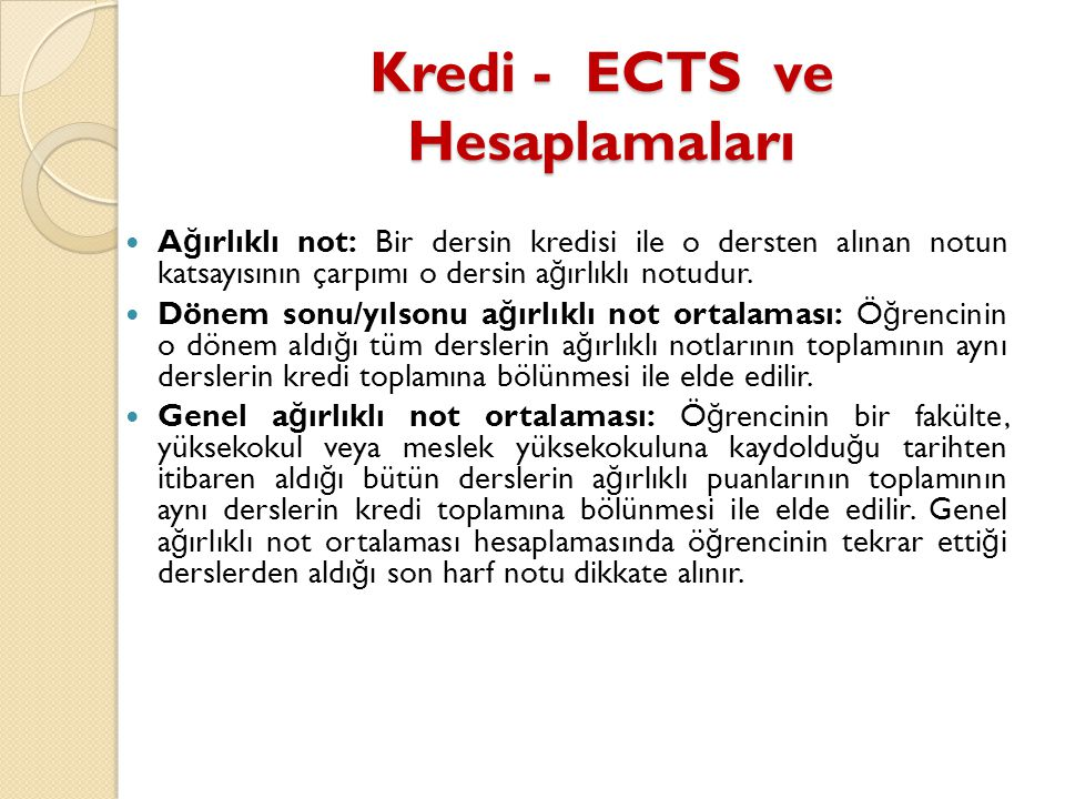 Kredi - ECTS ve Hesaplamaları  A ğ ırlıklı not: Bir dersin kredisi ile o dersten alınan notun katsayısının çarpımı o dersin a ğ ırlıklı notudur.  Dö