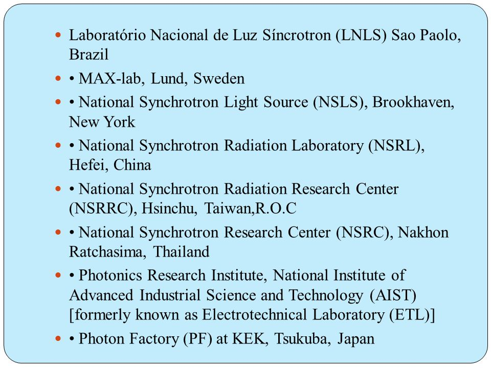  Laboratório Nacional de Luz Síncrotron (LNLS) Sao Paolo, Brazil  • MAX-lab, Lund, Sweden  • National Synchrotron Light Source (NSLS), Brookhaven, New York  • National Synchrotron Radiation Laboratory (NSRL), Hefei, China  • National Synchrotron Radiation Research Center (NSRRC), Hsinchu, Taiwan,R.O.C  • National Synchrotron Research Center (NSRC), Nakhon Ratchasima, Thailand  • Photonics Research Institute, National Institute of Advanced Industrial Science and Technology (AIST) [formerly known as Electrotechnical Laboratory (ETL)]  • Photon Factory (PF) at KEK, Tsukuba, Japan