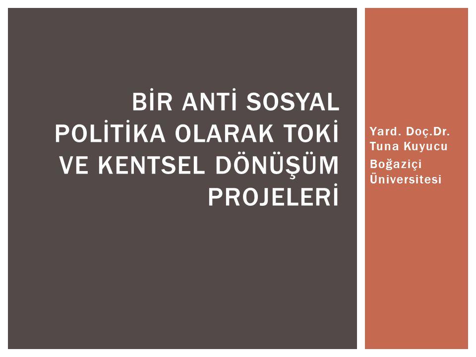 Yard. Doç.Dr. Tuna Kuyucu Boğaziçi Üniversitesi BİR ANTİ SOSYAL POLİTİKA OLARAK TOKİ VE KENTSEL DÖNÜŞÜM PROJELERİ