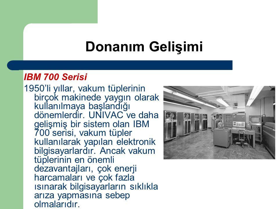 Donanım Gelişimi IBM 700 Serisi 1950'li yıllar, vakum tüplerinin birçok makinede yaygın olarak kullanılmaya başlandığı dönemlerdir. UNIVAC ve daha gel