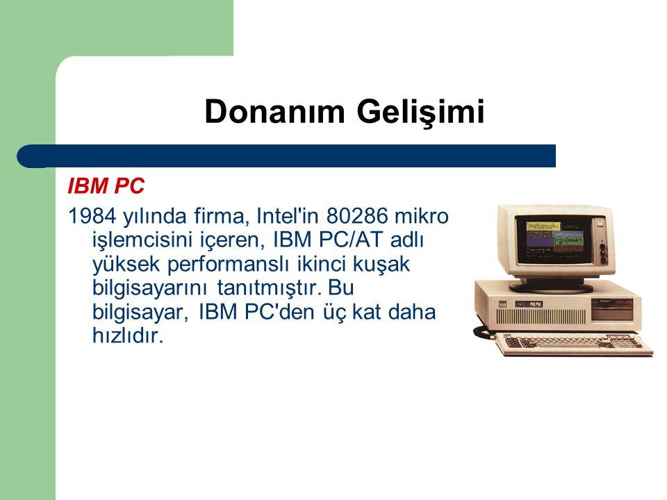 Donanım Gelişimi IBM PC 1984 yılında firma, Intel'in 80286 mikro işlemcisini içeren, IBM PC/AT adlı yüksek performanslı ikinci kuşak bilgisayarını tan