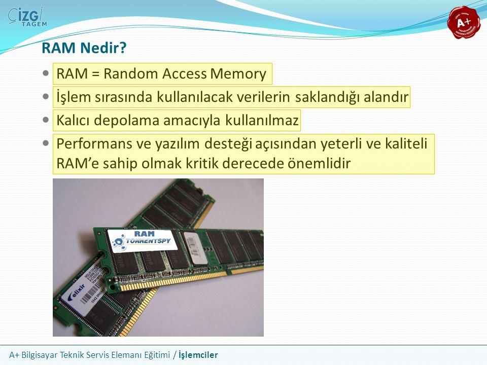 A+ Bilgisayar Teknik Servis Elemanı Eğitimi / İşlemciler  RAM = Random Access Memory  İşlem sırasında kullanılacak verilerin saklandığı alandır  Ka