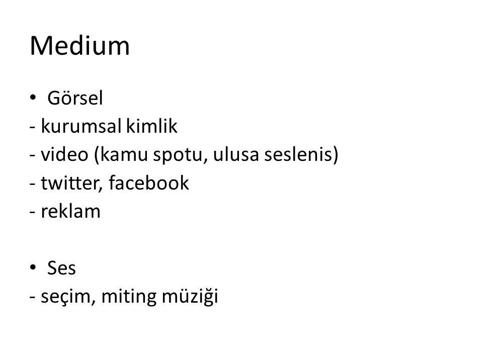 Medium • Görsel - kurumsal kimlik - video (kamu spotu, ulusa seslenis) - twitter, facebook - reklam • Ses - seçim, miting müziği