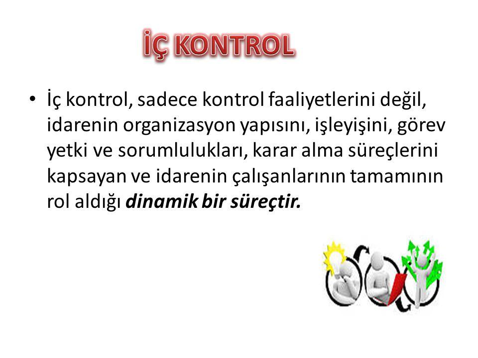 • İç kontrol, sadece kontrol faaliyetlerini değil, idarenin organizasyon yapısını, işleyişini, görev yetki ve sorumlulukları, karar alma süreçlerini k