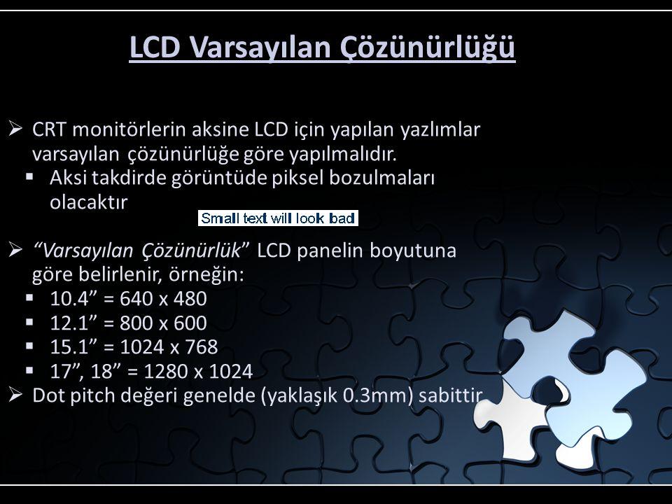 LCD ve Dokunmatik Uygulamaları CRT'ye göre diğer avantajları  Daha düşük güç tüketimi  CRT monitörlerin 1/3ü kadar  Genelde +12VDC ile çalışır  Daha az ısı üretir, kiosk uygulamasında soğutması daha kolaydır  Manyetik alandan etkilenmez  Metal kiosk kabinlerinde CRT ile yaşanan Degauss ciddi bir problemdir  Fan ve hoparlörler CRT de probleme neden olabilir  Manyetik alanlar CRT monitörler için problem yaratabilir  Artık birçok uygulama LCD monitörler ile gerçekleştiriliyor  LCD monitörler video geometrisi problemi olmadan tüm dünyada kullanılabilir  LCD montajı kolaydır ve mükemmel sonuçlar verir