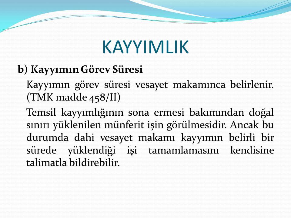 KAYYIMLIK b) Kayyımın Görev Süresi Kayyımın görev süresi vesayet makamınca belirlenir. (TMK madde 458/II) Temsil kayyımlığının sona ermesi bakımından