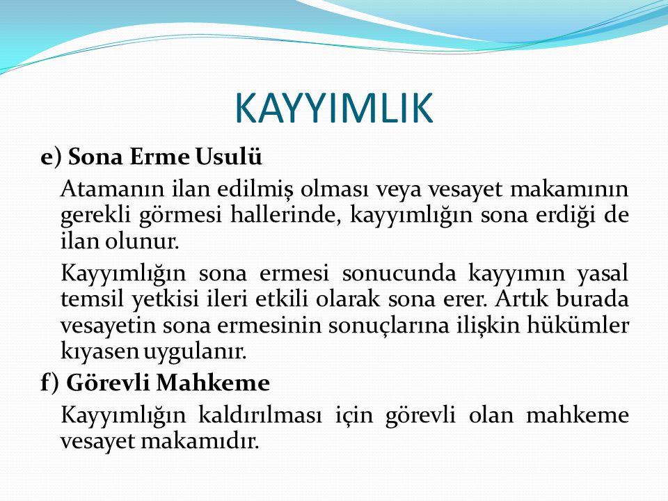 KAYYIMLIK e) Sona Erme Usulü Atamanın ilan edilmiş olması veya vesayet makamının gerekli görmesi hallerinde, kayyımlığın sona erdiği de ilan olunur. K