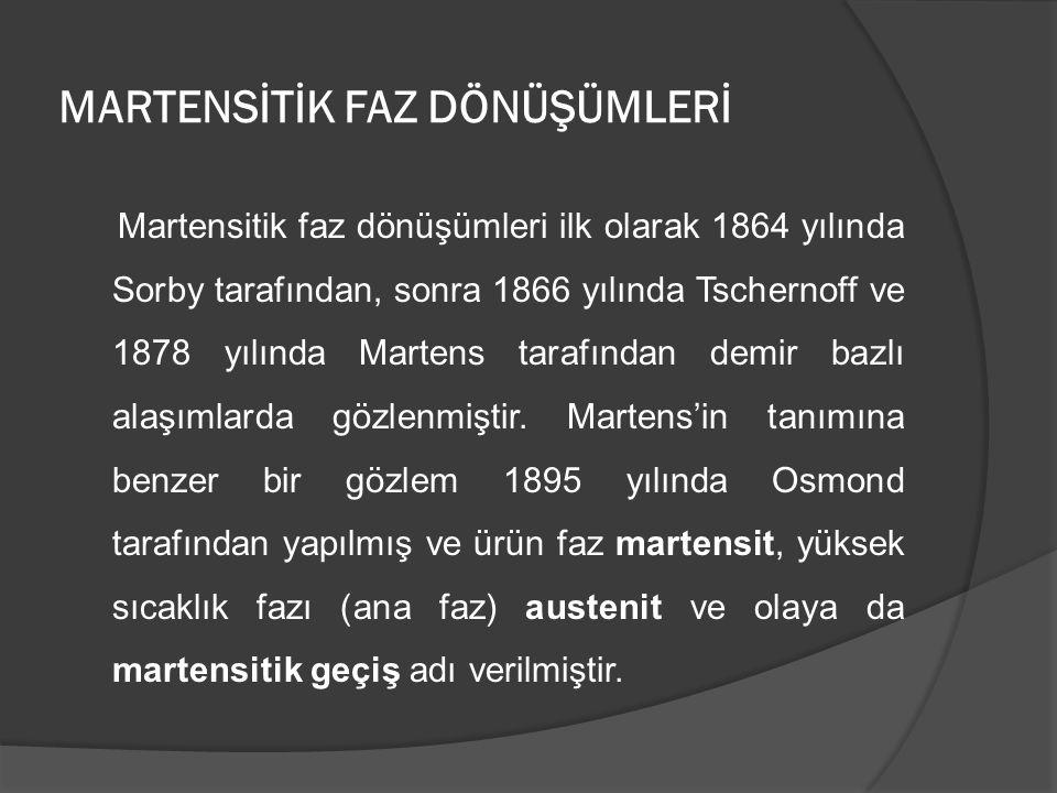 MARTENSİTİK FAZ DÖNÜŞÜMLERİ Martensitik faz dönüşümleri ilk olarak 1864 yılında Sorby tarafından, sonra 1866 yılında Tschernoff ve 1878 yılında Marten